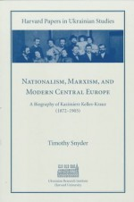 Nationalism, Marxism, and Modern Central Europe: A Biography of Kazimierz Kelles-Krauz (1872-1905) - Timothy Snyder