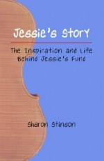 Jessie's Story: The Inspiration and Life Behind Jessie's Fund - Sharon F. Stinson, Lesley Schatzberger, Alan George