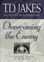 Overcoming the Enemy (Six Pillars From Ephesians Book #6): The Spiritual Warfare of the Believer - T.D. Jakes