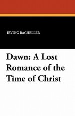 Dawn: A Lost Romance of the Time of Christ - Irving Bacheller