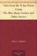 Tales from the X-bar Horse Camp The Blue-Roan Outlaw and Other Stories - Will C. Barnes