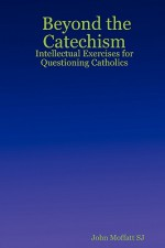 Beyond the Catechism: Intellectual Exercises for Questioning Catholics - John Moffatt