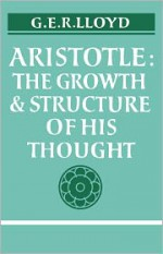 Aristotle: The Growth and Structure of His Thought - Geoffrey E.R. Lloyd