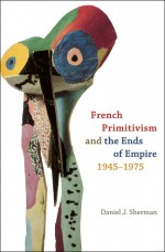 French Primitivism and the Ends of Empire, 1945-1975 - Daniel J. Sherman
