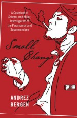 Small Change: A Casebook of Scherer and Miller, Investigators of the Paranormal and Supermundane - Andrez Bergen