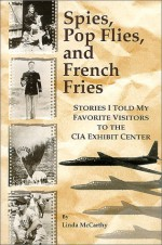 Spies, Pop Flies, and French Fries : Stories I Told My Favorite Visitors to the CIA Exhibit Center - Linda McCarthy