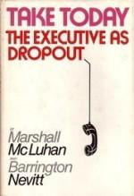 Take Today: The Executive as Dropout - Marshall McLuhan, Barrington Nevitt
