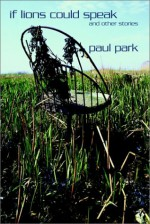 If Lions Could Speak and Other Stories - Paul Park