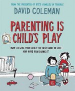 Parenting Is Child's Play: How To Give Your Child The Best Start In Life And Have Fun Doing It - David Coleman