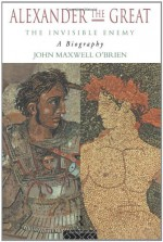 Alexander the Great: The Invisible Enemy: A Biography - J M O'Brien