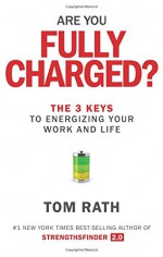 Are You Fully Charged?: The 3 Keys to Energizing Your Work and Life - Tom Rath