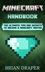 Minecraft: Minecraft Handbook: The Ultimate Tips And Secrets To Become A Minecraft Master (minecraft essential handbook, minecraft tricks, minecraft cheats, ... guide, minecraft hacks, minecraft potions) - Brian Draper