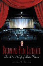 Becoming Film Literate: The Art and Craft of Motion Pictures - Vincent Lobrutto