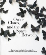 Order, Chaos, and the Space Between: Contemporary Latin American Art from the Diane and Bruce Halle Collection - Beverly Adams, Vanessa Davidson, Robert Storr, James Ballinger
