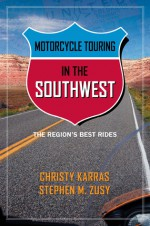 Motorcycle Touring in the Southwest: The Region's Best Rides - Christy Karras, Stephen Zusy