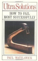 Ultra-Solutions: How to Fail Most Successfully - Paul Watzlawick