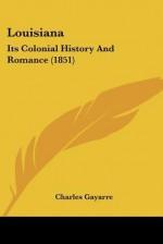 Louisiana: Its Colonial History and Romance (1851) - Charles Gayarre