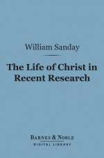 The Life of Christ in Recent Research (Barnes & Noble Digital Library) - William Sanday