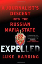 Expelled: A Journalist's Descent into the Russian Mafia State - Luke Harding