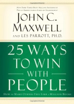 25 Ways to Win with People: How to Make Others Feel Like a Million Bucks - John C. Maxwell, Les Parrott III