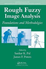 Rough Fuzzy Image Analysis: Foundations And Methodologies (Chapman & Hall/Crc Mathematical And Computational Imaging Sciences Series) - Sankar K. Pal, James F. Peters