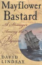 Mayflower Bastard: A Stranger Among the Pilgrims - Dave Lindsay