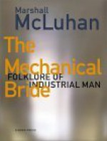 The Mechanical Bride: Folklore of Industrial Man - Marshall McLuhan, Philip B. Meggs