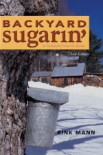 Backyard Sugarin': A Complete How-To Guide (Third Edition) (Gardening & Country Living) - Rink Mann, Daniel Wolf