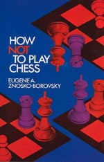 How Not to Play Chess - Eugène Znosko-Borovsky, Fred Reinfeld