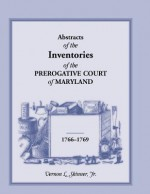 Abstracts of the Inventories of the Prerogative Court of Maryland, 1766-1769 - Vernon L. Skinner Jr.