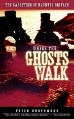 Where the Ghosts Walk: The Gazetteer of Haunted Britain - Peter Underwood