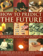 How to Predict the Future: Unlock the Secrets of Ancient Symbols to Gain Insights Into the Past, Present and Future with the Tarot, Runes and I Ching - Staci Mendoza, Andy Baggott, David Bourne