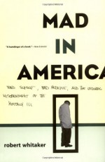 Mad in America: Bad Science, Bad Medicine and the Enduring Mistreatment of the Mentally Ill - Robert Whitaker