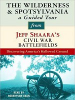 The Wilderness & Spotsylvania: A Guided Tour from Jeff Shaara's Civil War Battlefields: What happened, why it matters, and what to see - Jeff Shaara, Robertson Dean