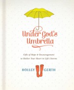 Under God's Umbrella: Gifts of Hope and Encouragement to Shelter Your Heart in Life's Storms - Holley Gerth