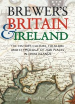 Brewer's Britain & Ireland: The History, Culture, Folklore and Etymology of 7500 Places in These Islands - John Ayto, Ian Crofton