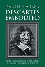 Descartes Embodied: Reading Cartesian Philosophy Through Cartesian Science - Daniel Garber