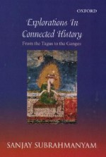 Explorations in Connected History: From the Tagus to the Ganges - Sanjay Subrahmanyam