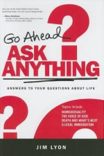 Go Ahead Ask Anything: Answers to Your Questions about Life - Jim Lyon