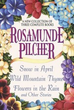 Rosamunde Pilcher: A New Collection of Three Complete Books: Snow in April; Wild Mountain Thyme; Flowers in the Rain and Other Stories - Rosamunde Pilcher