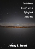 The Universe Doesn't Give a Flying Fuck About You - Johnny B. Truant