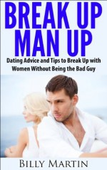 Break Up, Man Up - Dating Advice and Tips to Break Up with Women Without Being the Bad Guy - Billy Martin