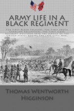 Army Life in a Black Regiment: The First Black Soldiers, the First South Carolina Volunteers, the First Slave Regiment Mustered Into the Service of the United States During the Late Civil War. - Thomas Wentworth Higginson