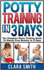 Potty Training In 3 Days: The Complete Potty Training Guide To Hassle Free Results In 3 Days (potty training in 3 days, Potty Training, potty training books) - Clara Smith