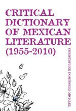 Critical Dictionary of Mexican Literature (1955-2010) - Christopher Dominguez Michael, Lisa Dillman