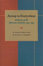 The Airway to Everywhere: A History of All American Aviation, 1937�1953 - W. David Lewis, William F. Trimble