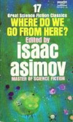 Where Do We Go from Here? - Robert A. Heinlein, James Gunn, Walter Tevis, Lester del Rey, James Blish, Jerome Bixby, Stanley G. Weinbaum, John W. Campbell Jr., H. Beam Piper, William Morrison, Milton A. Rothman, Don A. Stuart, A.J. Deutsch, Arthur C. Clarke, Hal Clement, Larry Niven, Isaac Asimov