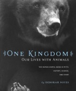 One Kingdom: Our Lives with Animals - Deborah Noyes