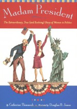 Madam President: The Extraordinary, True (and Evolving) Story of Women in Politics - Catherine Thimmesh, Douglas B. Jones