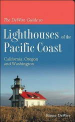 The DeWire Guide to Lighthouses of the Pacific Coast: California, Oregon and Washington - Elinor Dewire